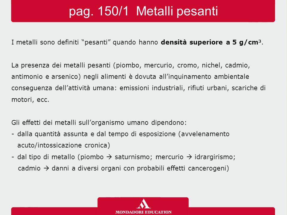 pag. 150/1 Metalli pesanti I metalli sono definiti pesanti quando hanno densità superiore a 5 g/cm3.