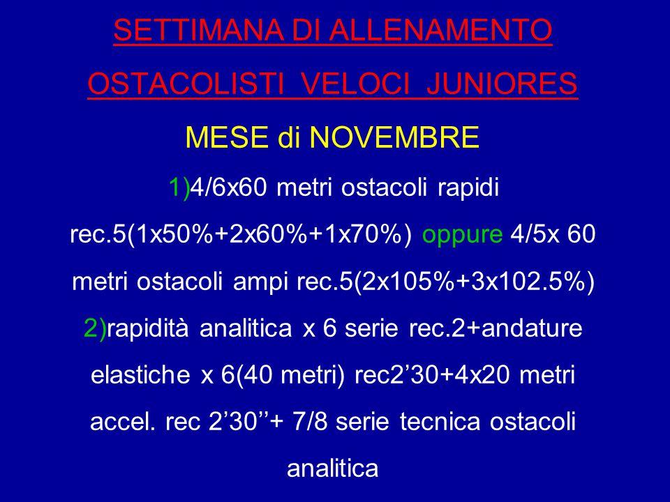 SETTIMANA DI ALLENAMENTO OSTACOLISTI VELOCI JUNIORES MESE di NOVEMBRE 1)4/6x60 metri ostacoli rapidi rec.5(1x50%+2x60%+1x70%) oppure 4/5x 60 metri ostacoli ampi rec.5(2x105%+3x102.5%) 2)rapidità analitica x 6 serie rec.2+andature elastiche x 6(40 metri) rec2'30+4x20 metri accel.