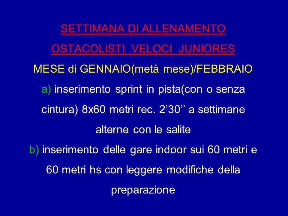 SETTIMANA DI ALLENAMENTO OSTACOLISTI VELOCI JUNIORES MESE di GENNAIO(metà mese)/FEBBRAIO a) inserimento sprint in pista(con o senza cintura) 8x60 metri rec.