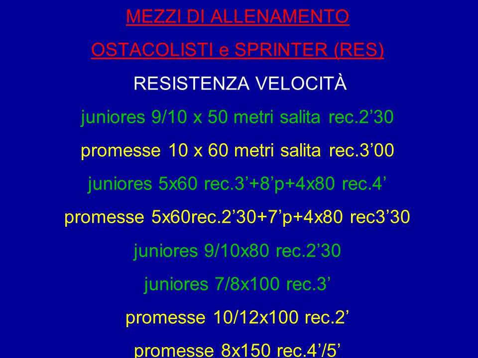 MEZZI DI ALLENAMENTO OSTACOLISTI e SPRINTER (RES) RESISTENZA VELOCITÀ juniores 9/10 x 50 metri salita rec.2'30 promesse 10 x 60 metri salita rec.3'00 juniores 5x60 rec.3'+8'p+4x80 rec.4' promesse 5x60rec.2'30+7'p+4x80 rec3'30 juniores 9/10x80 rec.2'30 juniores 7/8x100 rec.3' promesse 10/12x100 rec.2' promesse 8x150 rec.4'/5'
