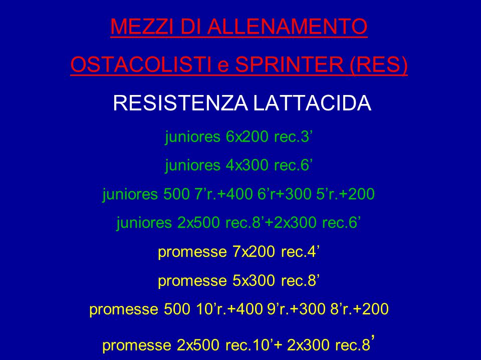 MEZZI DI ALLENAMENTO OSTACOLISTI e SPRINTER (RES) RESISTENZA LATTACIDA juniores 6x200 rec.3' juniores 4x300 rec.6' juniores 500 7'r.+400 6'r+300 5'r.+200 juniores 2x500 rec.8'+2x300 rec.6' promesse 7x200 rec.4' promesse 5x300 rec.8' promesse 500 10'r.+400 9'r.+300 8'r.+200 promesse 2x500 rec.10'+ 2x300 rec.8'