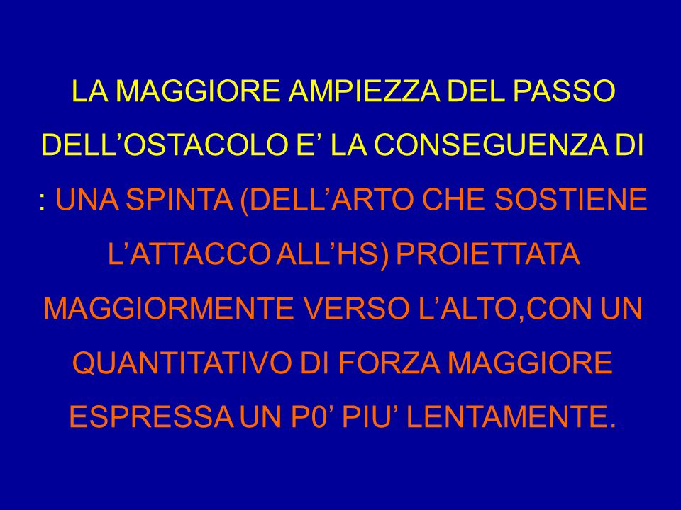 LA MAGGIORE AMPIEZZA DEL PASSO DELL'OSTACOLO E' LA CONSEGUENZA DI : UNA SPINTA (DELL'ARTO CHE SOSTIENE L'ATTACCO ALL'HS) PROIETTATA MAGGIORMENTE VERSO L'ALTO,CON UN QUANTITATIVO DI FORZA MAGGIORE ESPRESSA UN P0' PIU' LENTAMENTE.