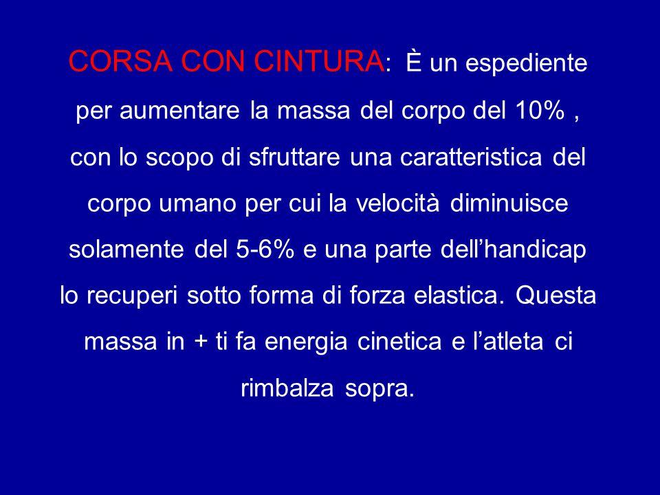 CORSA CON CINTURA: È un espediente per aumentare la massa del corpo del 10% , con lo scopo di sfruttare una caratteristica del corpo umano per cui la velocità diminuisce solamente del 5-6% e una parte dell'handicap lo recuperi sotto forma di forza elastica.