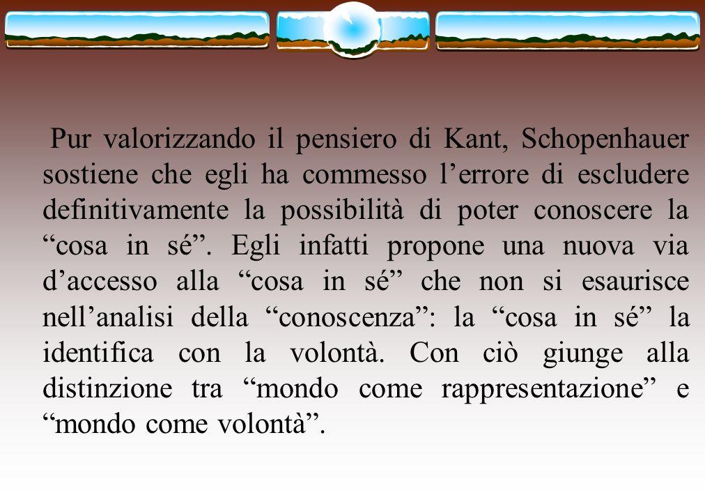 Pur valorizzando il pensiero di Kant, Schopenhauer sostiene che egli ha commesso l'errore di escludere definitivamente la possibilità di poter conoscere la cosa in sé .