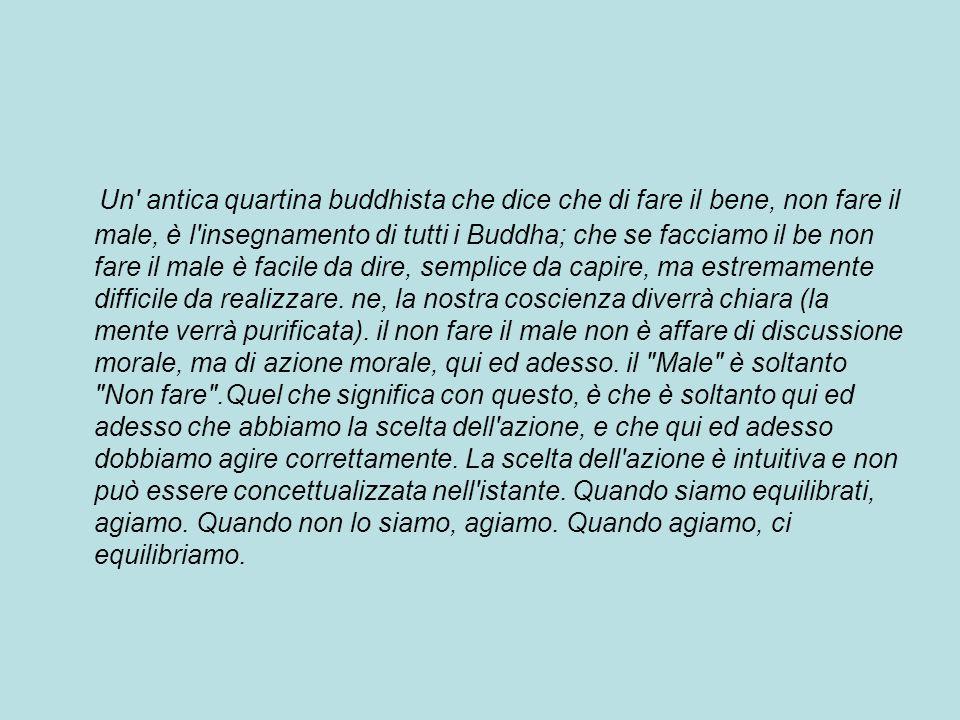 Un antica quartina buddhista che dice che di fare il bene, non fare il male, è l insegnamento di tutti i Buddha; che se facciamo il be non fare il male è facile da dire, semplice da capire, ma estremamente difficile da realizzare.