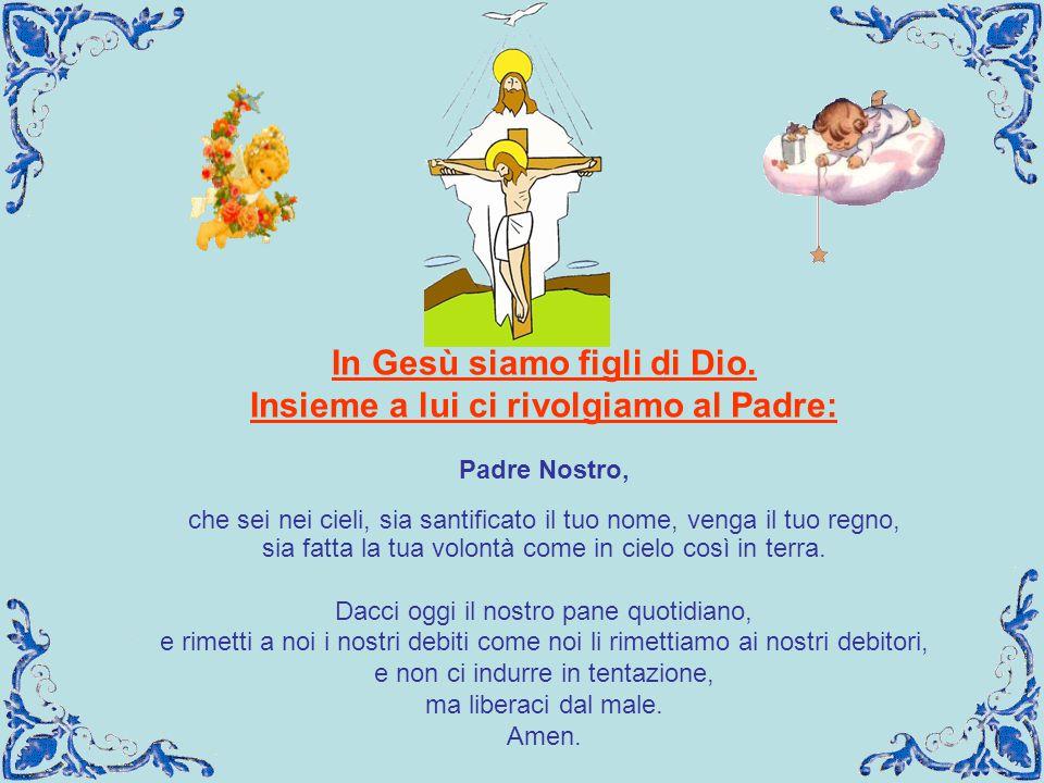 In Gesù siamo figli di Dio. Insieme a lui ci rivolgiamo al Padre: