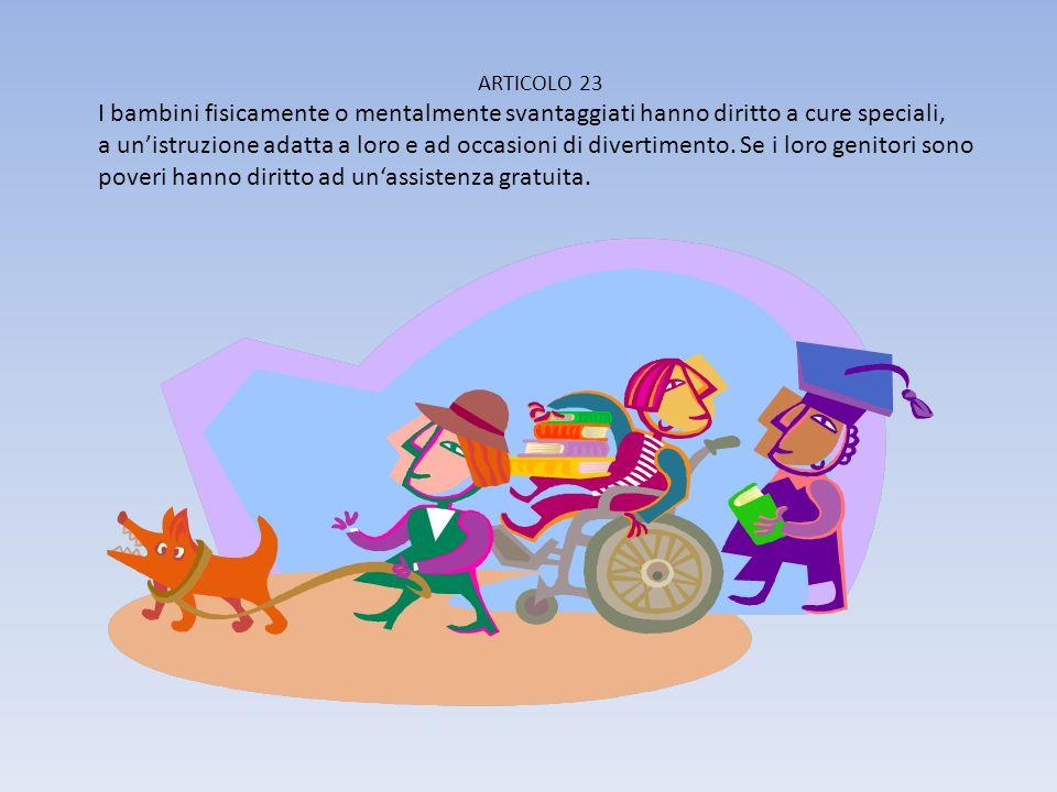 ARTICOLO 23 I bambini fisicamente o mentalmente svantaggiati hanno diritto a cure speciali,