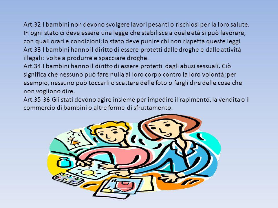 Art.32 I bambini non devono svolgere lavori pesanti o rischiosi per la loro salute. In ogni stato ci deve essere una legge che stabilisce a quale età si può lavorare, con quali orari e condizioni; lo stato deve punire chi non rispetta queste leggi