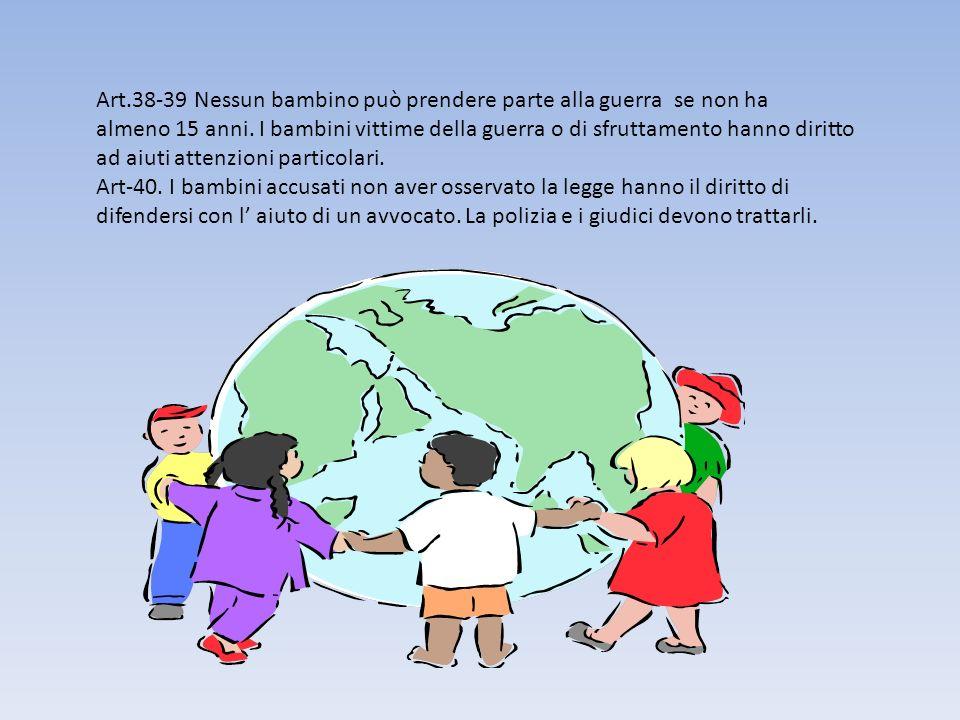 Art.38-39 Nessun bambino può prendere parte alla guerra se non ha almeno 15 anni. I bambini vittime della guerra o di sfruttamento hanno diritto ad aiuti attenzioni particolari.