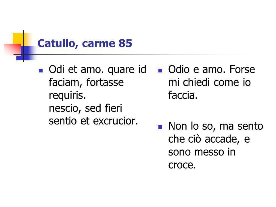 Catullo, carme 85 Odi et amo. quare id faciam, fortasse requiris. nescio, sed fieri sentio et excrucior.