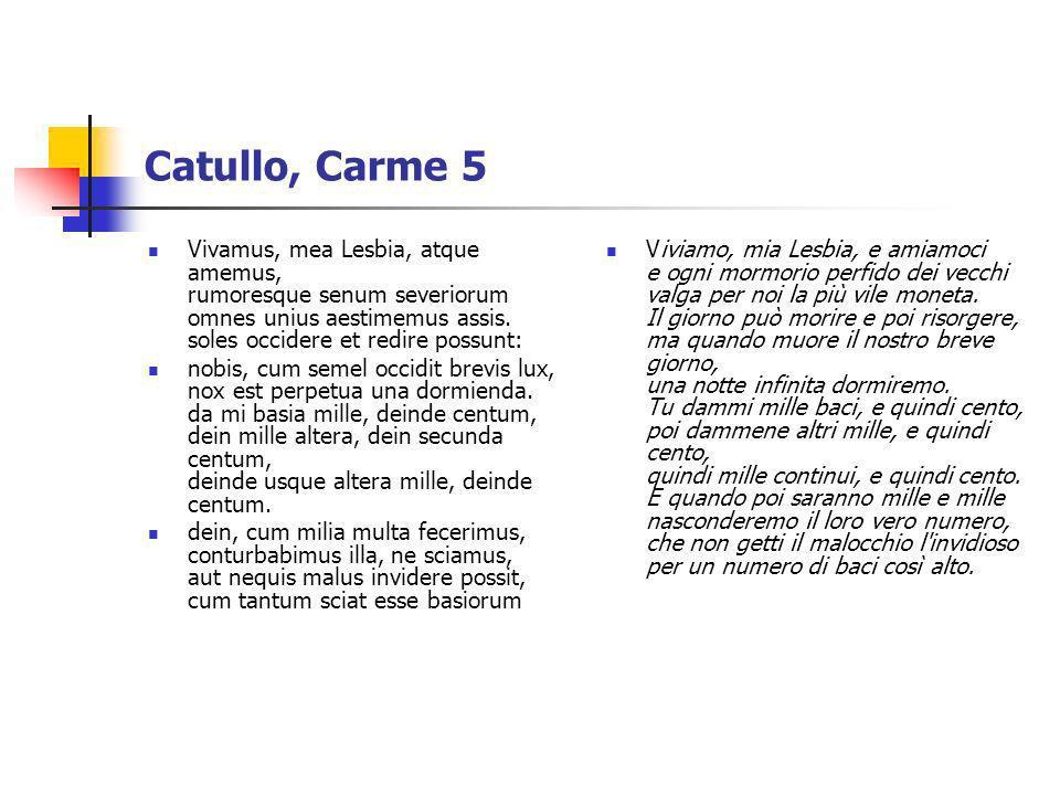 Catullo, Carme 5Vivamus, mea Lesbia, atque amemus, rumoresque senum severiorum omnes unius aestimemus assis. soles occidere et redire possunt: