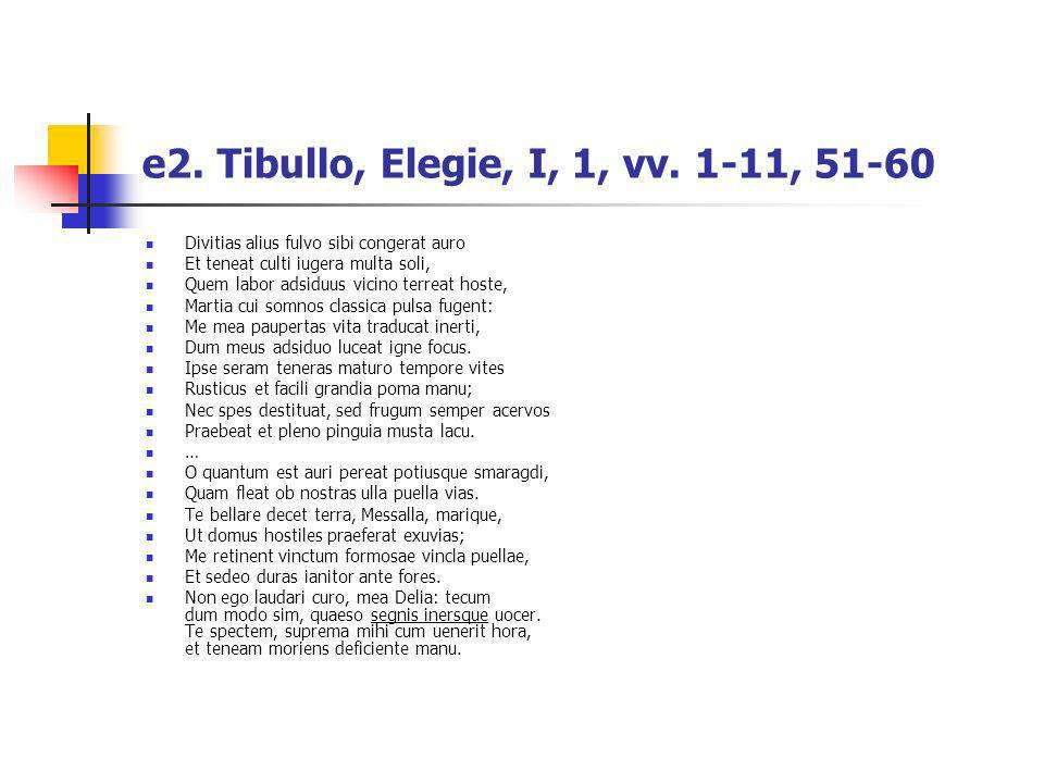 e2. Tibullo, Elegie, I, 1, vv. 1-11, 51-60 Divitias alius fulvo sibi congerat auro. Et teneat culti iugera multa soli,