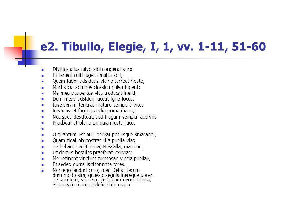 e2. Tibullo, Elegie, I, 1, vv. 1-11, 51-60Divitias alius fulvo sibi congerat auro. Et teneat culti iugera multa soli,