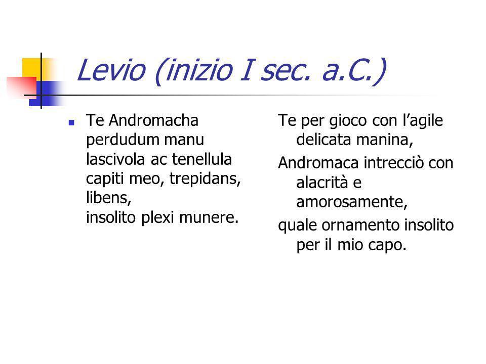 Levio (inizio I sec. a.C.) Te Andromacha perdudum manu lascivola ac tenellula capiti meo, trepidans, libens, insolito plexi munere.