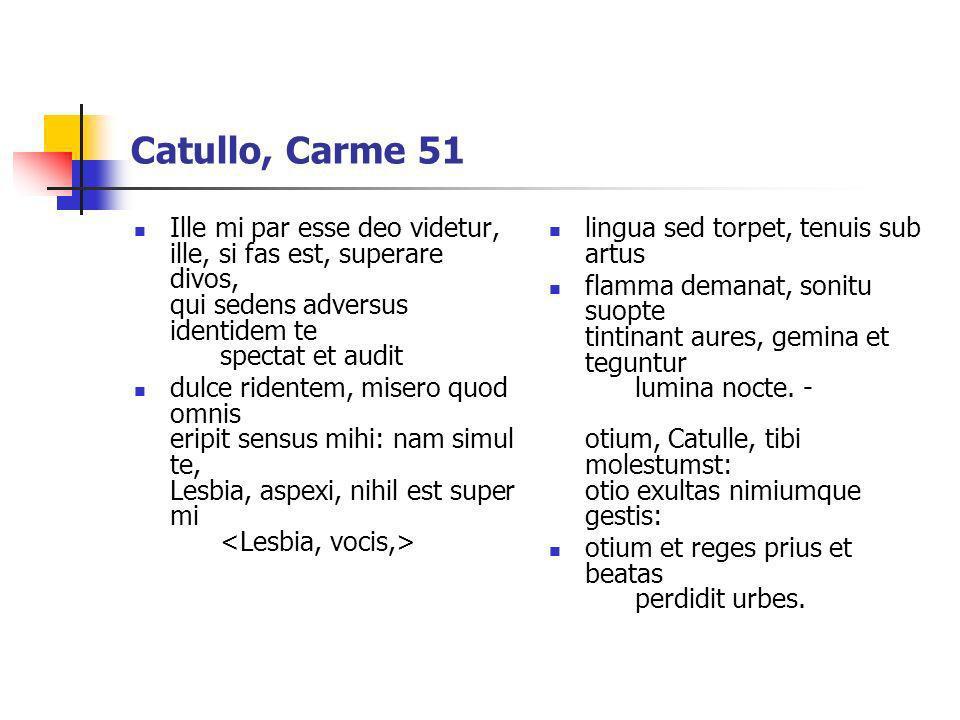 Catullo, Carme 51 Ille mi par esse deo videtur, ille, si fas est, superare divos, qui sedens adversus identidem te spectat et audit.
