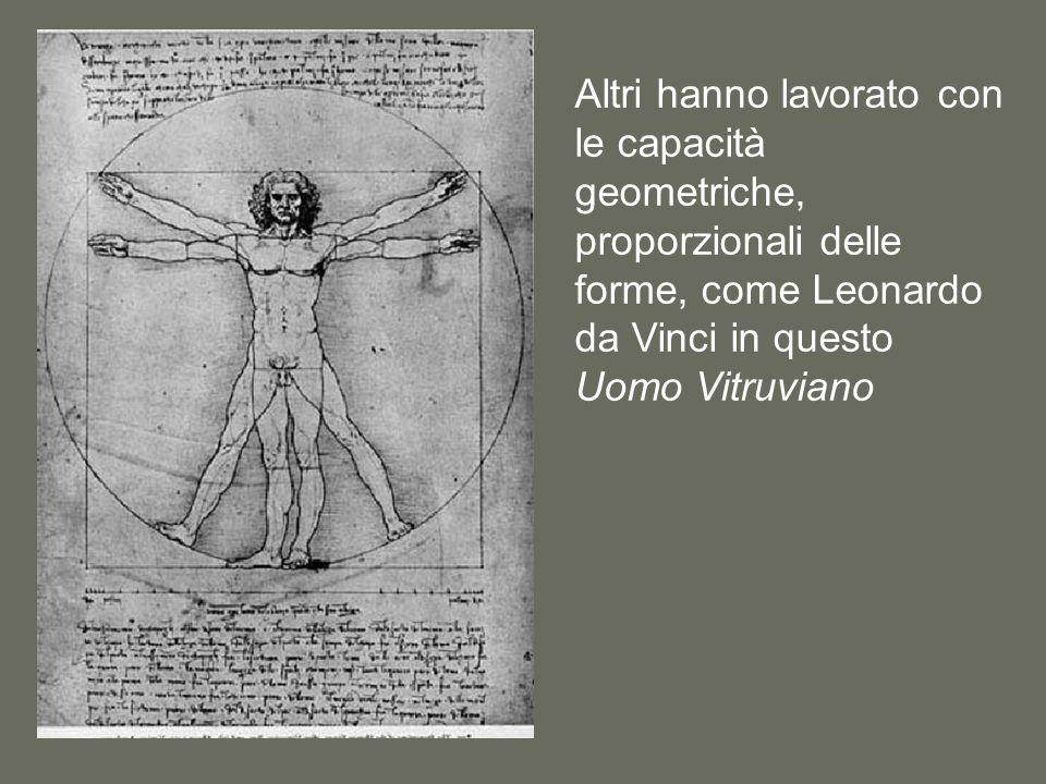 Altri hanno lavorato con le capacità geometriche, proporzionali delle forme, come Leonardo da Vinci in questo Uomo Vitruviano
