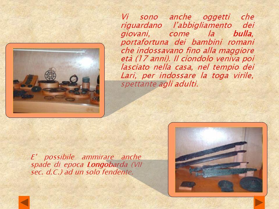 Vi sono anche oggetti che riguardano l'abbigliamento dei giovani, come la bulla, portafortuna dei bambini romani che indossavano fino alla maggiore età (17 anni). Il ciondolo veniva poi lasciato nella casa, nel tempio dei Lari, per indossare la toga virile, spettante agli adulti.