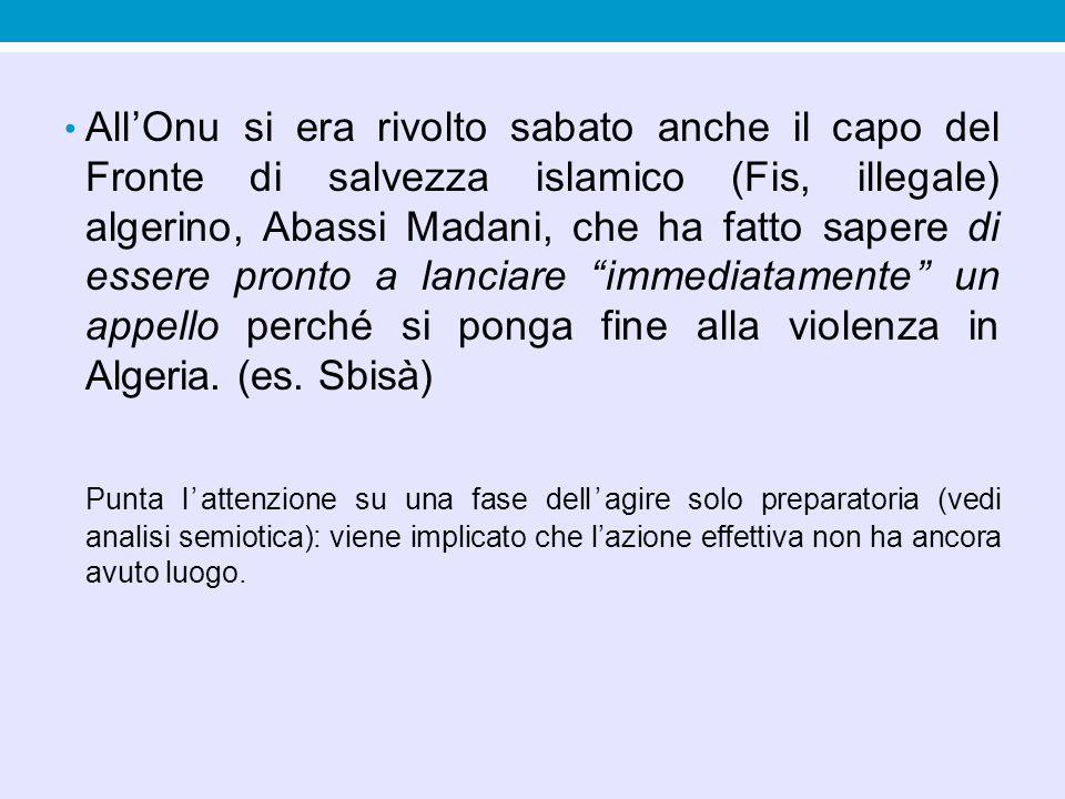 All'Onu si era rivolto sabato anche il capo del Fronte di salvezza islamico (Fis, illegale) algerino, Abassi Madani, che ha fatto sapere di essere pronto a lanciare immediatamente un appello perché si ponga fine alla violenza in Algeria. (es. Sbisà)