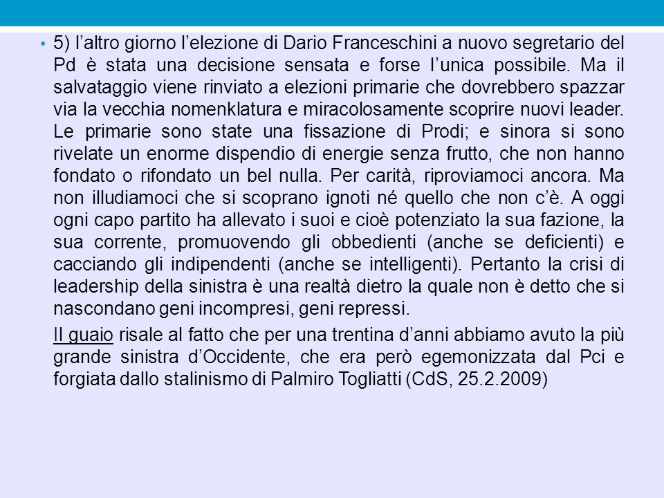 5) l'altro giorno l'elezione di Dario Franceschini a nuovo segretario del Pd è stata una decisione sensata e forse l'unica possibile. Ma il salvataggio viene rinviato a elezioni primarie che dovrebbero spazzar via la vecchia nomenklatura e miracolosamente scoprire nuovi leader. Le primarie sono state una fissazione di Prodi; e sinora si sono rivelate un enorme dispendio di energie senza frutto, che non hanno fondato o rifondato un bel nulla. Per carità, riproviamoci ancora. Ma non illudiamoci che si scoprano ignoti né quello che non c'è. A oggi ogni capo partito ha allevato i suoi e cioè potenziato la sua fazione, la sua corrente, promuovendo gli obbedienti (anche se deficienti) e cacciando gli indipendenti (anche se intelligenti). Pertanto la crisi di leadership della sinistra è una realtà dietro la quale non è detto che si nascondano geni incompresi, geni repressi.