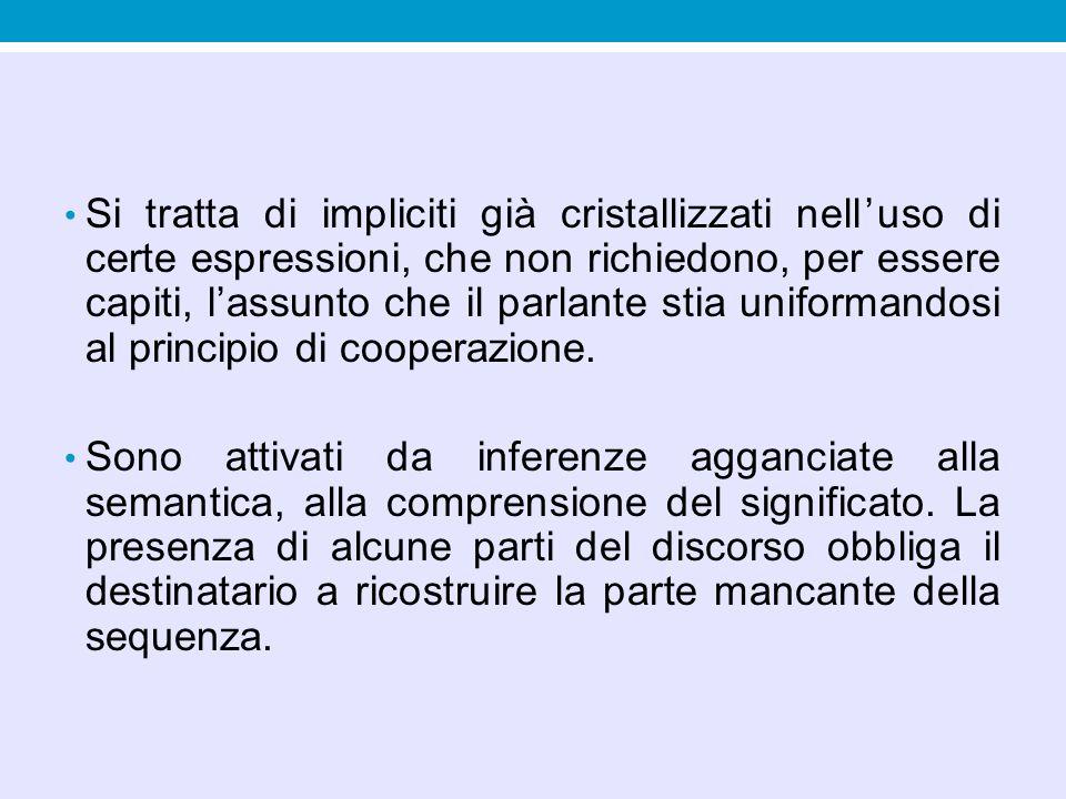 Si tratta di impliciti già cristallizzati nell'uso di certe espressioni, che non richiedono, per essere capiti, l'assunto che il parlante stia uniformandosi al principio di cooperazione.