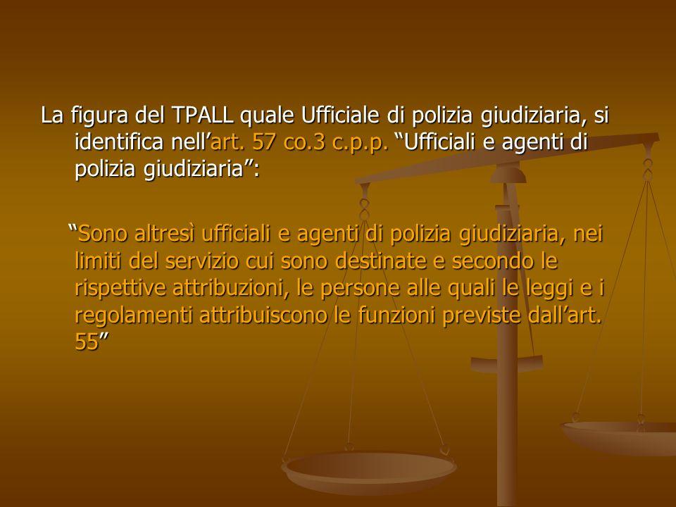 La figura del TPALL quale Ufficiale di polizia giudiziaria, si identifica nell'art. 57 co.3 c.p.p. Ufficiali e agenti di polizia giudiziaria :