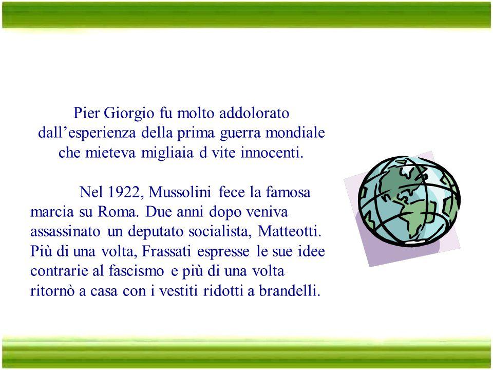 … nella società Pier Giorgio fu molto addolorato dall'esperienza della prima guerra mondiale che mieteva migliaia d vite innocenti.