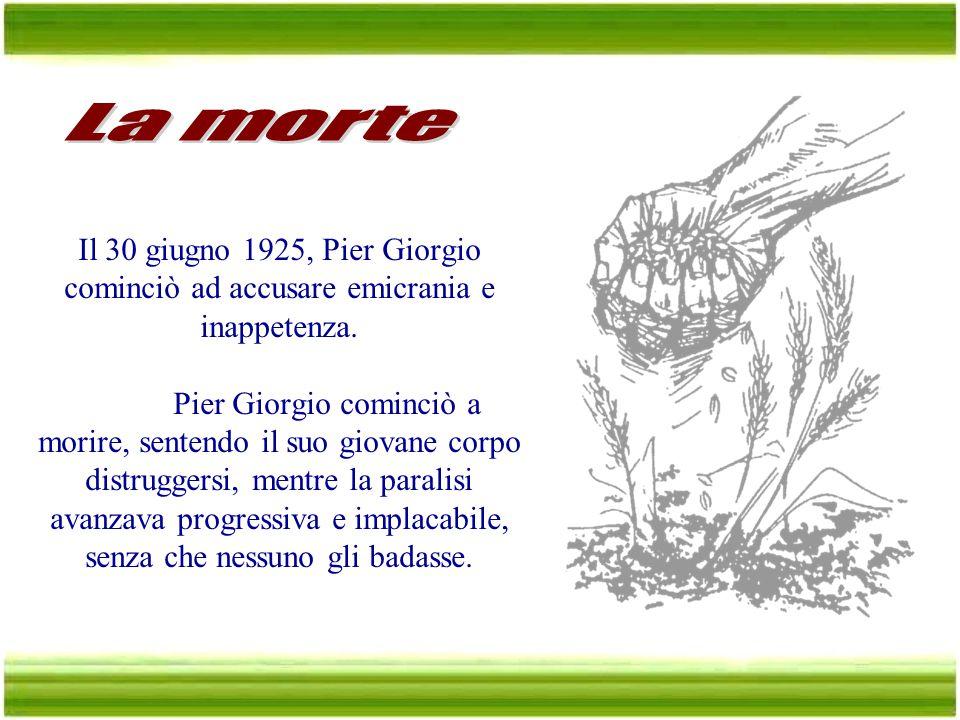 La morte Il 30 giugno 1925, Pier Giorgio cominciò ad accusare emicrania e inappetenza.