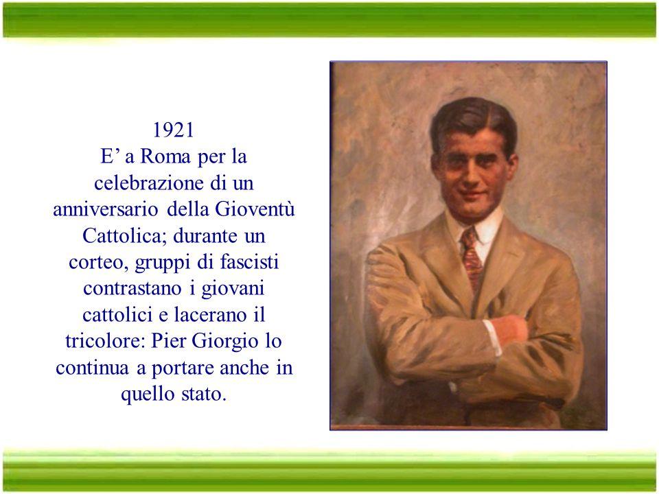 1921 E' a Roma per la celebrazione di un anniversario della Gioventù Cattolica; durante un corteo, gruppi di fascisti contrastano i giovani cattolici e lacerano il tricolore: Pier Giorgio lo continua a portare anche in quello stato.