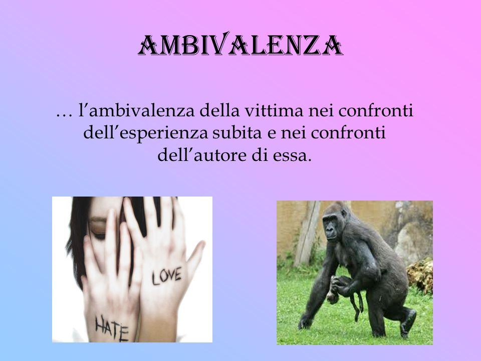 ambivalenza … l'ambivalenza della vittima nei confronti dell'esperienza subita e nei confronti dell'autore di essa.