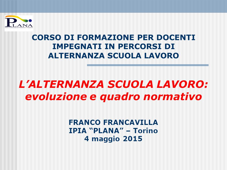 CORSO DI FORMAZIONE PER DOCENTI IMPEGNATI IN PERCORSI DI ALTERNANZA SCUOLA LAVORO L'ALTERNANZA SCUOLA LAVORO: evoluzione e quadro normativo FRANCO FRANCAVILLA IPIA PLANA – Torino 4 maggio 2015