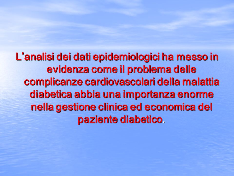 L'analisi dei dati epidemiologici ha messo in evidenza come il problema delle complicanze cardiovascolari della malattia diabetica abbia una importanza enorme nella gestione clinica ed economica del paziente diabetico.