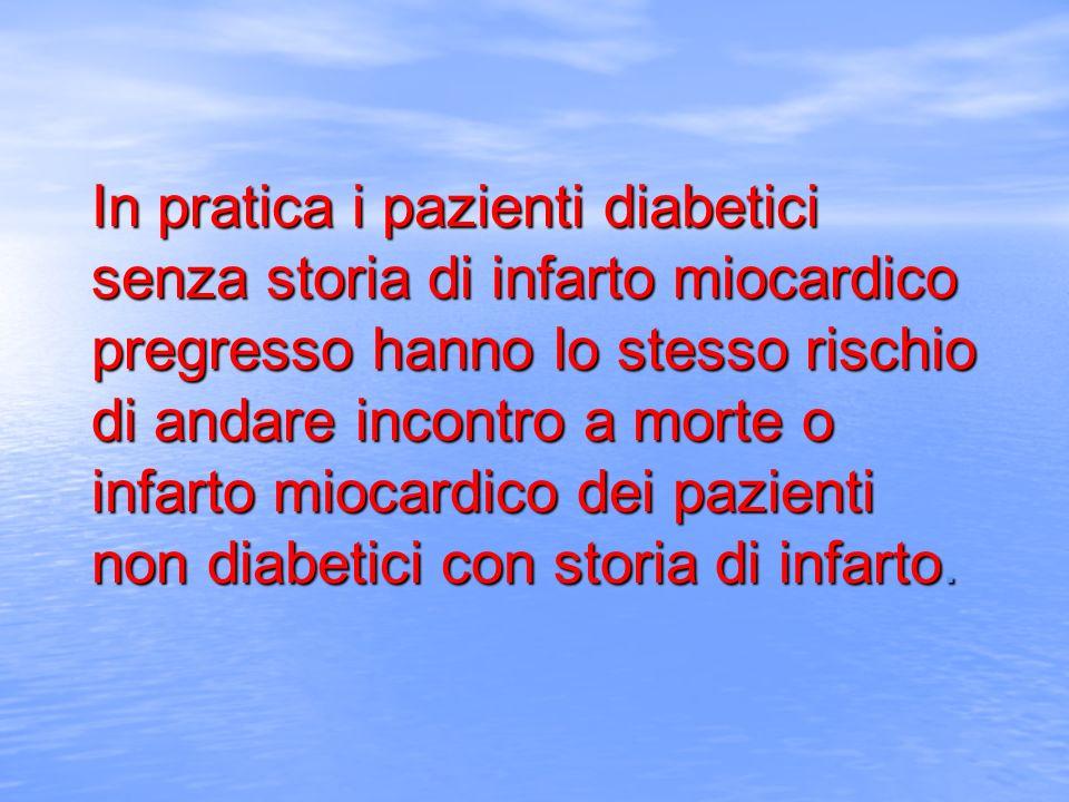 In pratica i pazienti diabetici senza storia di infarto miocardico pregresso hanno lo stesso rischio di andare incontro a morte o infarto miocardico dei pazienti non diabetici con storia di infarto.
