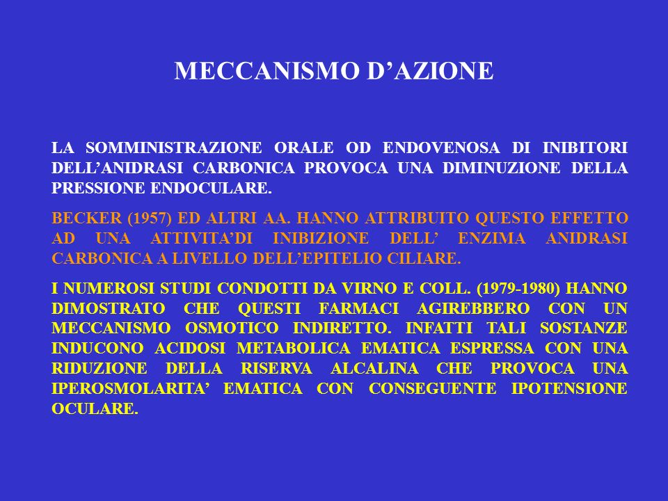 MECCANISMO D'AZIONE LA SOMMINISTRAZIONE ORALE OD ENDOVENOSA DI INIBITORI DELL'ANIDRASI CARBONICA PROVOCA UNA DIMINUZIONE DELLA PRESSIONE ENDOCULARE.