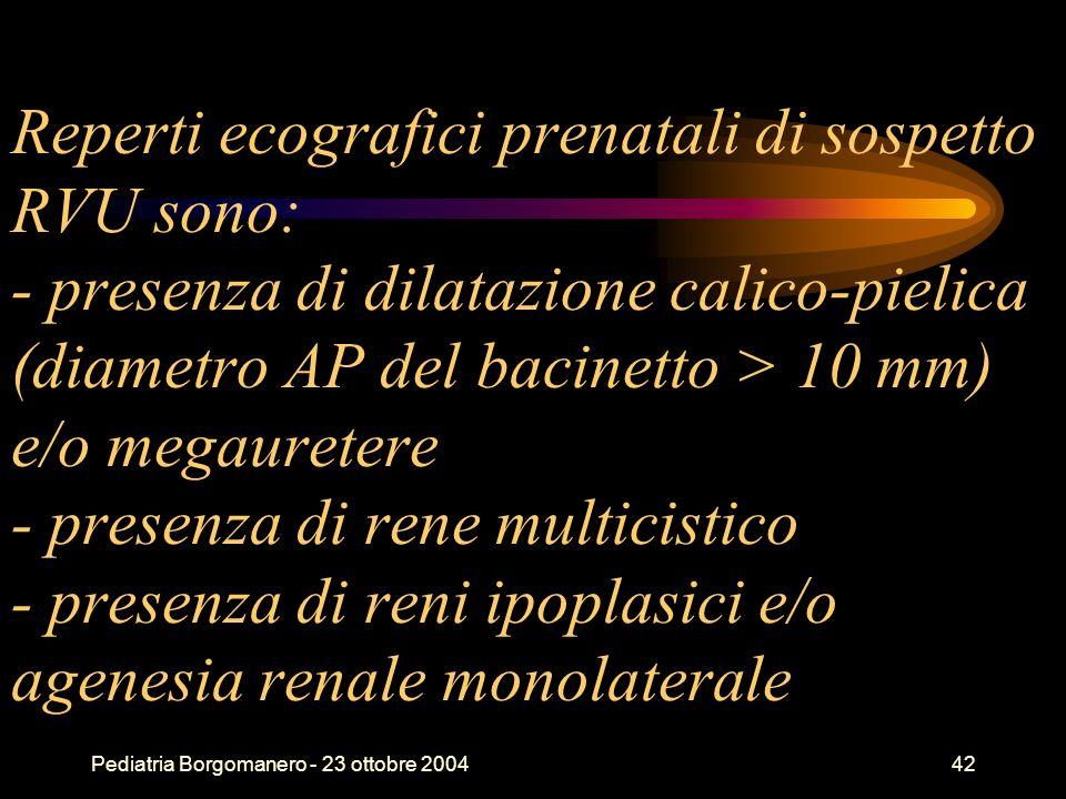 Reperti ecografici prenatali di sospetto RVU sono: - presenza di dilatazione calico-pielica (diametro AP del bacinetto > 10 mm) e/o megauretere - presenza di rene multicistico - presenza di reni ipoplasici e/o agenesia renale monolaterale