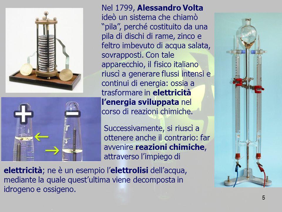 Nel 1799, Alessandro Volta ideò un sistema che chiamò pila , perché costituito da una pila di dischi di rame, zinco e feltro imbevuto di acqua salata, sovrapposti. Con tale apparecchio, il fisico italiano riuscì a generare flussi intensi e continui di energia: ossia a trasformare in elettricità l'energia sviluppata nel corso di reazioni chimiche.