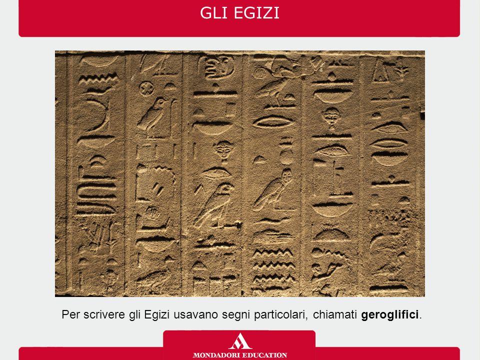 GLI EGIZI Per scrivere gli Egizi usavano segni particolari, chiamati geroglifici.