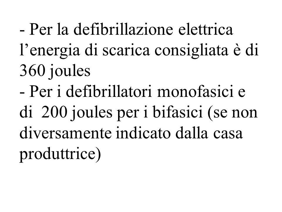 - Per la defibrillazione elettrica l'energia di scarica consigliata è di 360 joules - Per i defibrillatori monofasici e di 200 joules per i bifasici (se non diversamente indicato dalla casa produttrice)