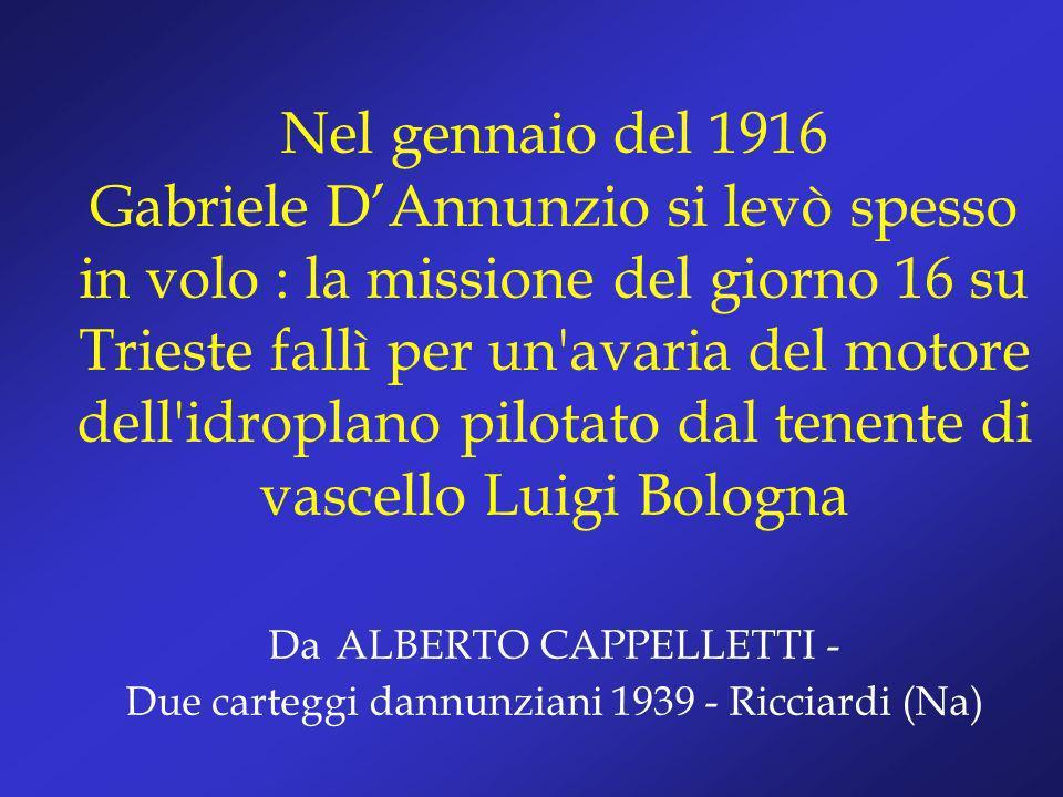 Nel gennaio del 1916 Gabriele D'Annunzio si levò spesso in volo : la missione del giorno 16 su Trieste fallì per un avaria del motore dell idroplano pilotato dal tenente di vascello Luigi Bologna Da ALBERTO CAPPELLETTI - Due carteggi dannunziani 1939 - Ricciardi (Na)