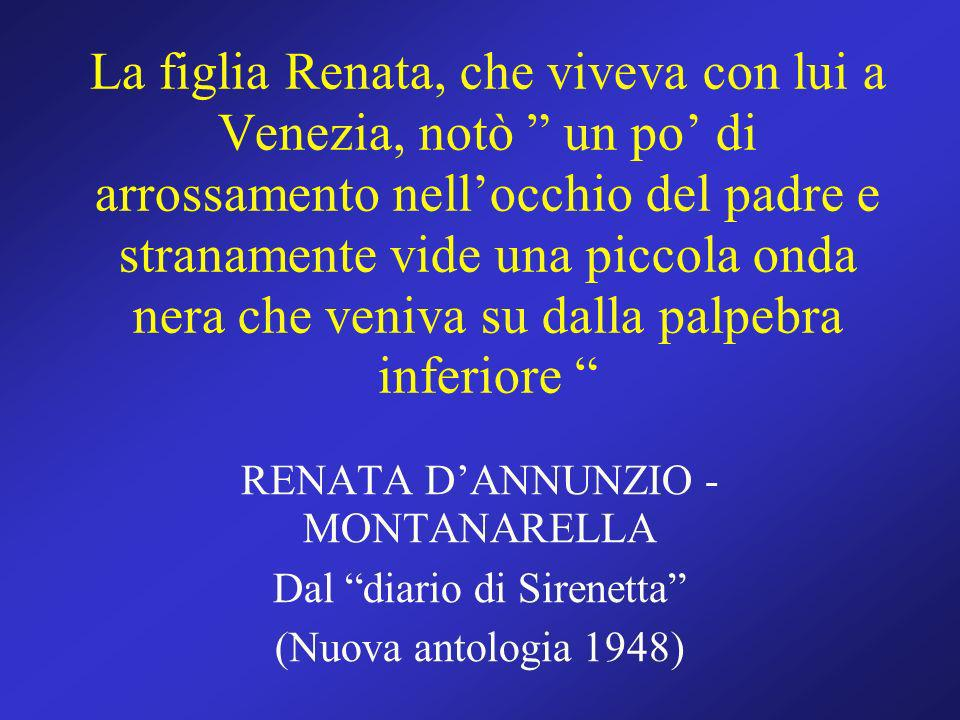 La figlia Renata, che viveva con lui a Venezia, notò un po' di arrossamento nell'occhio del padre e stranamente vide una piccola onda nera che veniva su dalla palpebra inferiore