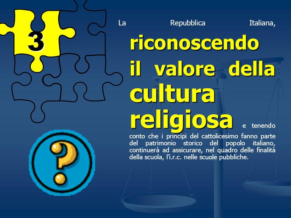 La Repubblica Italiana, riconoscendo il valore della cultura religiosa e tenendo conto che i principi del cattolicesimo fanno parte del patrimonio storico del popolo italiano, continuerà ad assicurare, nel quadro delle finalità della scuola, l'i.r.c. nelle scuole pubbliche.