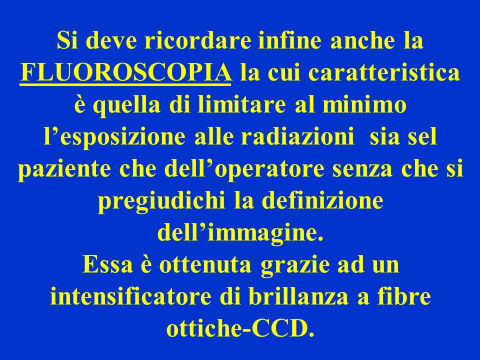 Si deve ricordare infine anche la FLUOROSCOPIA la cui caratteristica è quella di limitare al minimo l'esposizione alle radiazioni sia sel paziente che dell'operatore senza che si pregiudichi la definizione dell'immagine.