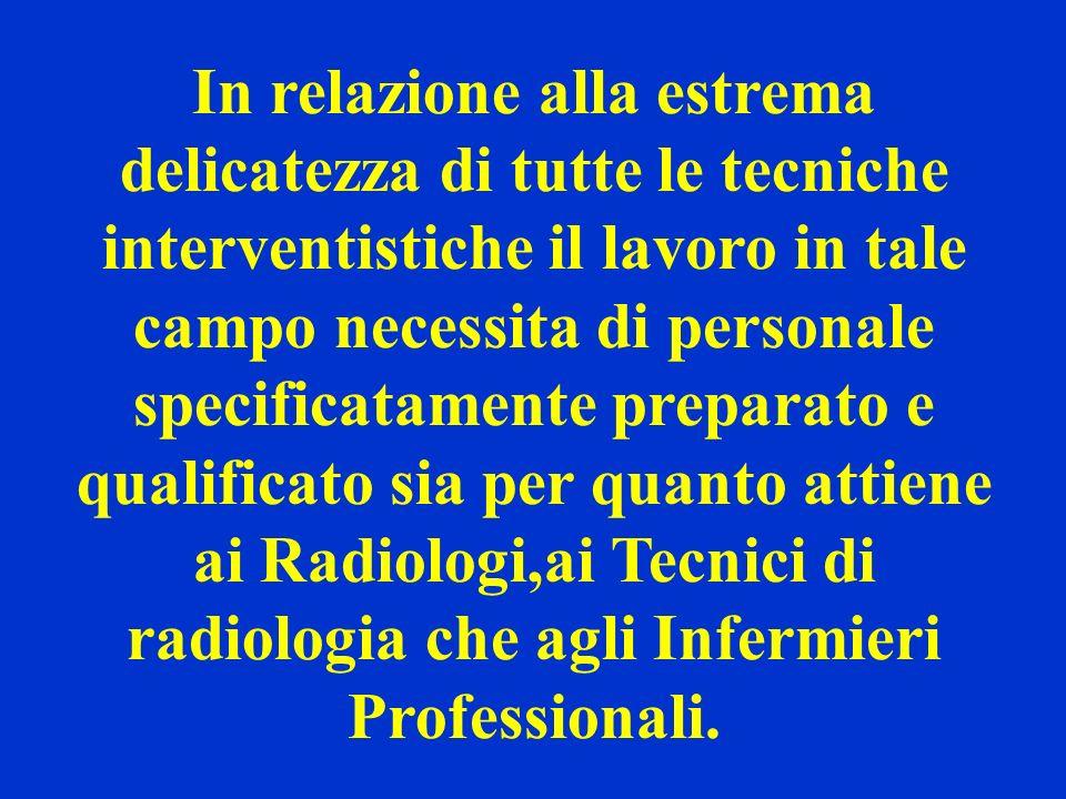 In relazione alla estrema delicatezza di tutte le tecniche interventistiche il lavoro in tale campo necessita di personale specificatamente preparato e qualificato sia per quanto attiene ai Radiologi,ai Tecnici di radiologia che agli Infermieri Professionali.