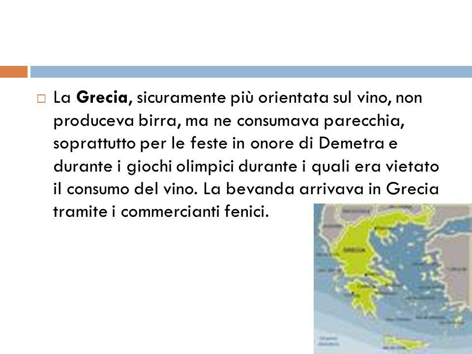 La Grecia, sicuramente più orientata sul vino, non produceva birra, ma ne consumava parecchia, soprattutto per le feste in onore di Demetra e durante i giochi olimpici durante i quali era vietato il consumo del vino.