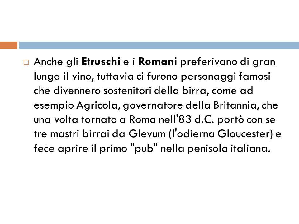 Anche gli Etruschi e i Romani preferivano di gran lunga il vino, tuttavia ci furono personaggi famosi che divennero sostenitori della birra, come ad esempio Agricola, governatore della Britannia, che una volta tornato a Roma nell 83 d.C.