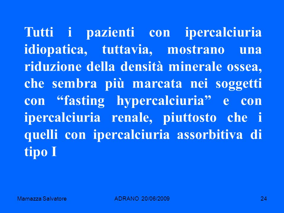 Tutti i pazienti con ipercalciuria idiopatica, tuttavia, mostrano una riduzione della densità minerale ossea, che sembra più marcata nei soggetti con fasting hypercalciuria e con ipercalciuria renale, piuttosto che i quelli con ipercalciuria assorbitiva di tipo I