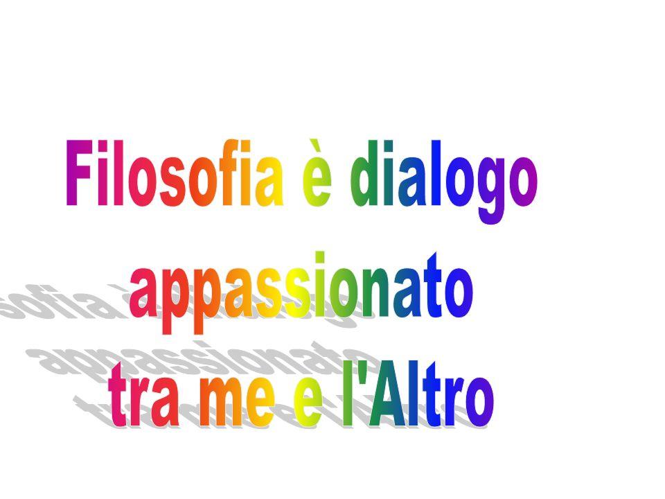 Filosofia è dialogo appassionato tra me e l Altro