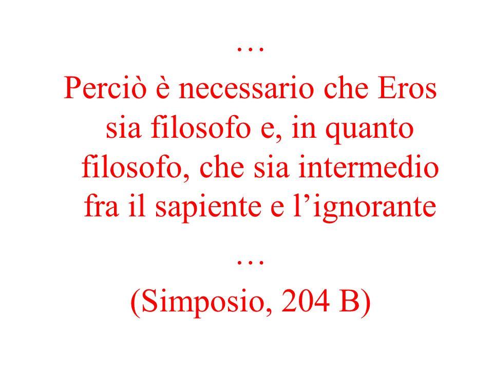 … Perciò è necessario che Eros sia filosofo e, in quanto filosofo, che sia intermedio fra il sapiente e l'ignorante.