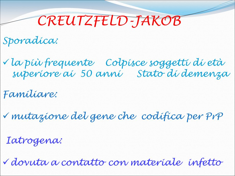 CREUTZFELD-JAKOB Sporadica: la più frequente Colpisce soggetti di età