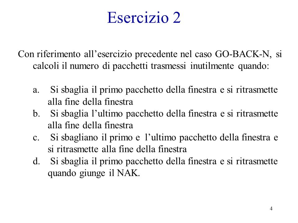 Esercizio 2 Con riferimento all'esercizio precedente nel caso GO-BACK-N, si calcoli il numero di pacchetti trasmessi inutilmente quando: