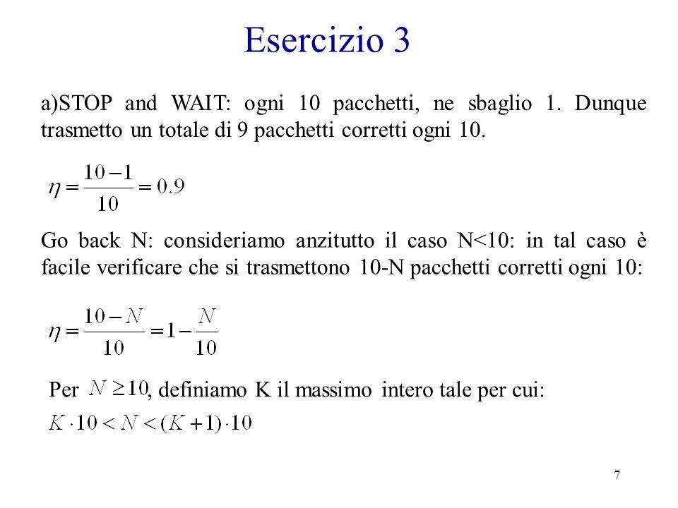 Esercizio 3 a)STOP and WAIT: ogni 10 pacchetti, ne sbaglio 1. Dunque trasmetto un totale di 9 pacchetti corretti ogni 10.